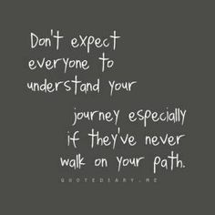 Don't expect everyone to understand your journey, especially if they've never walk(ed) on your path.