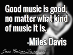 Good music is good, no matter what kind of music it is. / -Miles Davis