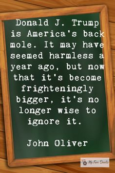 """""""Donald J. Trump is America's back mole. It may have seemed harmless a year ago, but now that it's become frighteningly bigger, it's no longer wise to ignore it. John Oliver, Mole, Love Is All, Quotations, Entertainment, America, Sayings, Quotes, Qoutes"""