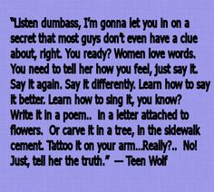 """""""Listen dumbass, I'm gonna let you in on a secret that most guys don't even have a clue about, right. You ready? Women love words. You need to tell her how you feel, just say it. Say it again. Say it differently. Learn how to say it better. Learn how to sing it, you know? Write it in a poem..  in a letter, attached to flowers..  or carve it in a tree, or in the side walk cement. Tattoo it on your arm…Really?..  No!  Just, tell her the truth.""""  — Teen Wolf"""