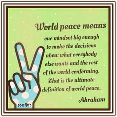World peace means one mindset big enough to make the decisions about what everybody else wants and the rest of the world conforming. That is the ultimate definition of world peace. (For more text click twice then. See more) Abraham-Hicks Quotes Pray For Peace, Peace And Love, As A Man Thinketh, Peace Meaning, Abraham Hicks Quotes, Everybody Else, The Rev, World Peace, Daily Quotes