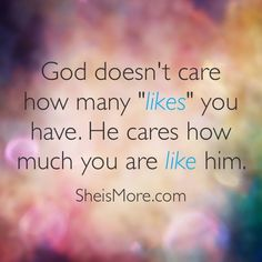 In a culture obsessed with social media; competition, comparison and the search of approval becomes debilitating. But God doesn't care how many likes you have, he cares how much you are like Him.