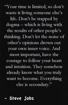 """<3 """"Your time is limited, so don't waste it living someone else's life. Don't be trapped by dogma - which is living with the results of other people's thinking. Don't let the noise of other's opinions drown out your own inner voice. And most important, have the courage to follow your heart and intuition. They somehow already know what you truly want to become. Everything else is secondary."""" ~ Steve Jobs"""