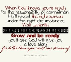 """""""When God know you're ready for the responsibility of commitment, He'll reveal the right person under the right circumstances. Wait patiently. Don't waste your time searching and wishing. Grow and be ready, you'll see God will give you a love story far better than you could ever dream of."""""""