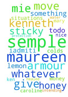 Father God please put your armour over me Maureen Semple -  Father God IAdmitI maureen Semple need your protection and help in all these sticky situations with Mary and Caroline and Ken also let honey lemon and water help move whatever is intending todo please dont give mie others colds also please especially let my mouth be healed but also dont let my nose block and get that cough again please protect64 kenneth St when can I have a holiday or some money to do something nice in Jesus blood…