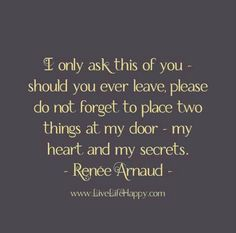 I only ask this of you - should you ever leave, please do not forget to place two things at my door - my heart and my secrets. - Renée Arnaud