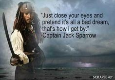 """~~ """"Just close your eyes and pretend it's all a bad dream, that's how I get by."""" - Captain Jack Sparrow - Disney's Pirates of the Caribbean. Captain Jack Sparrow, Jack Sparrow Quotes, Johnny Depp Quotes, Movie Quotes, Funny Quotes, Johny Depp, Senior Quotes, Pirate Life, Pirate Woman"""
