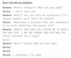 This is literal verbal abuse. Do NOT do this to your child. It makes them SCARED to talk to someone because they think they will react the same way. It does a shit load on the child's mental health. Chers Parents, Strict Parents, Dear Parents, Memes, Atticus, Faith In Humanity, I Can Relate, The Villain, No Me Importa