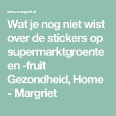 Wat je nog niet wist over de stickers op supermarktgroente en -fruit Gezondheid, Home - Margriet