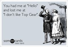 """You had me at """"Hello"""" and lost me at """"I don't like Top Gear""""."""