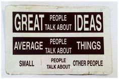 Great people talk about ideas, average people talk about things, small people talk about other people #quote