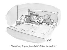 """Sure, it may be great for us, but it's hell on the markets."" - New Yorker Cartoon by Christopher Weyant ...Tooo funny!!"