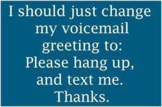 Yeah. I NEVER listen to voicemail messages.