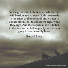 """""""So, the great test of life is to see whether we will hearken to and obey God's commands in the midst of the storms of life. It is not to endure storms, but to choose the right while they rage. And the tragedy of life is to fail in that test and so fail to qualify to return in glory to our heavenly home."""" (Henry B. Eyring)"""