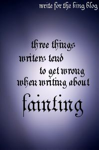Three Things to Remember when Writing about Fainting (Write for the King blog) This is SO true! I have personal experience with fainting for different reasons, and writers tend to get this wrong.