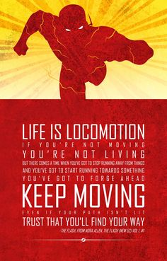 Life is locomotion. If you're not moving you're not living, but there comes a time when you've got to stop running away from things and you've got to start running towards something, you've got to forge ahead. Keep moving. Even if your path isn't lit , trust that you'll find your way. – The Flash thedailyquotes.com