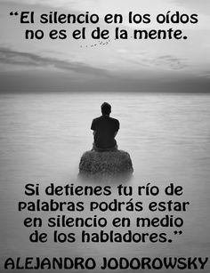 ... Alejandro Jodorowsky: el silencio en los oídos no es el de la mente. Si detienes tu río de palabras podrás estar en silencio en medio de los habladores.