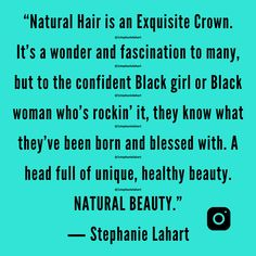 """Natural Hair is an Exquisite Crown. It's a wonder and fascination to many, but to the confident Black girl or Black woman who's rockin' it, they know what they've been born and blessed with. A head full of unique, healthy beauty. NATURAL BEAUTY."" ― Stephanie Lahart 