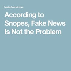 "According to Snopes, Fake News Is Not the Problem. The lack of faith in the failing ""real"" media is the problem"