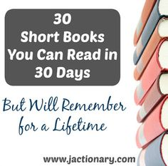 """30 Short Books You Can Read in 30 Days But Will Remember for a Lifetime."" A great 30 day book list challenge for those who love novellas, short fiction, and quick but memorable reads. Authors include C.S. Lewis, Hemingway, Steinbeck, Dickens, Woolf, Morrison, Chopin, Fitzgerald, Eliot, and more. Further book reviews and recommendations at http://www.jactionary.com/"