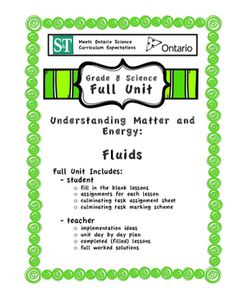 This full unit covers the expectations in the Ontario (Canada) Science Curriculum - Fluids Unit (Grade 8).   The unit includes student booklet (fill in the blank lessons, student assignment sheets, student Hydraulic Machine culminating task and marking scheme) and teacher booklet (implementation ideas, unit day by day, completed lessons and full worked solutions for assignments).  The unit is ready to teach immediately after purchase!