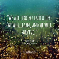 """We will protect each other. We will learn, and we will survive."" - from M&C (on Wattpad) https://www.wattpad.com/385985130?utm_source=ios&utm_medium=pinterest&utm_content=share_quote&wp_page=quote&wp_uname=HersheyPancake1&wp_originator=IdWFHUdLdIW4Bg4xHK7SYHezyDelf4%2FbaKE5X6%2BIvqA2%2BEamjt28LaahgLqeJHvHicJl5ttBY5%2FOAwfFa9%2FLxJs%2FU2fImmVqvNfaybpTdqqQld1rs86r18SkE3j4ieTY #quote #wattpad"