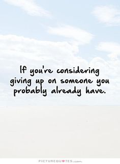 If you're considering giving up on someone you probably already have. Picture Quotes.