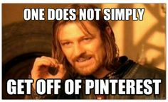 One does not simply get off of Pinterest