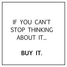Ladies -- you heard it here! If you can't stop thinking about it . This is going to be my new motto from here on out! Now Quotes, Quotes To Live By, Funny Quotes, Life Quotes, Qoutes, Retail Quotes, Retail Therapy Quotes, Retail Humor, Online Shopping Quotes