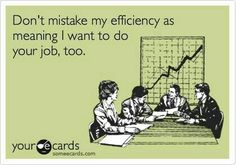 Don't mistake my efficiency as meaning I want to do your job too.