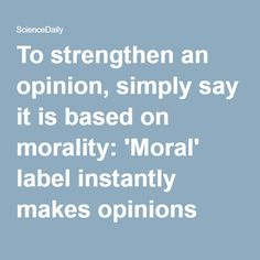 To strengthen an opinion, simply say it is based on morality: 'Moral' label instantly makes opinions more resistant to change -- ScienceDaily