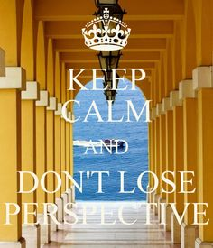 KEEP CALM AND DON'T LOSE PERSPECTIVE