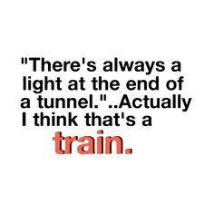 """There's always a light at the end of a tunnel...actually I think that's a train."""