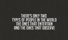 there's only two types of people in the world: the ones that entertain and the ones that observe. - britney spears, circus