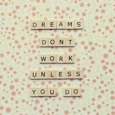 Dreams don't work unless you do!