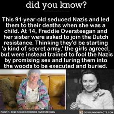 This seduced Nazis and led them to their deaths when she was a child. At Freddie Oversteegan and her sister were asked to join the Dutch resistance. Thinking they'd be starting 'a kind of secret army,' the girls agreed, but were. The More You Know, Did You Know, Good To Know, Wtf Fun Facts, True Facts, Creepy Facts, Random Facts, Random Stuff, Angst Quotes