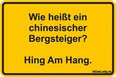 Wie heißt ein chinesischer Bergsteiger? Hing Am Hang. ... gefunden auf https://www.istdaslustig.de/spruch/4064