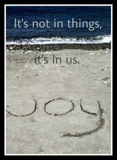 Joy/ It's not in things, it's in us.