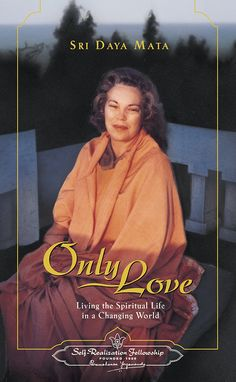 """SRF Bookstore   Only Love This volume of informal talks and spiritual counsel by Sri Daya Mata, one of Paramahansa Yogananda's foremost disciples, is a treasured guide to living a life of """"Only Love."""" Daya Mata shares details of the daily path of meditation and inner transformation by which Paramahansa Yogananda led her into the divine consciousness wherein the soul experiences the infinite love of God."""
