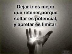 Dejar ir es mejor que retener, porque soltar es potencial y apretar es limitar.