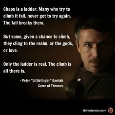 "Chaos is a ladder. Many who try to climb it fail, never get to try again. The fall breaks them.  But some, given a chance to climb, they cling to the realm, or the gods, or love.  Only the ladder is real. The climb is all there is.  - Petyr Baelish, ""LittleFinger"".  Game of Thrones."