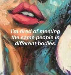 I'm #tired of meeting the #same #people in #different bodies #LetsGetWordy