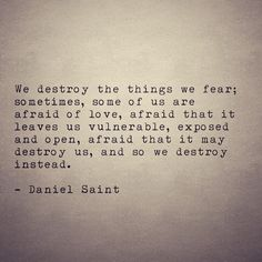 Daniel Saint - We destroy the things we fear. Sometimes, some of us are afraid of love, afraid that it leaves us vulnerable, exposed & open, afraid that it may destroy us & so we destroy instead Sad Love Quotes, Great Quotes, Quotes To Live By, Inspirational Quotes, Quirky Quotes, Pretty Words, Beautiful Words, Beautiful Things, Poem Quotes