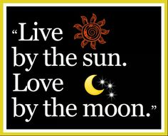 *Live By The Sun........Love By The Moon*