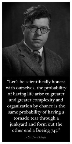 """""""Let's be scientifically honest with ourselves, the probability of having life arise to greater and greater complexity and organization by chance is the same probability of having a tornado tear through a junkyard and form out the other end a Boeing 747."""" ~ Sir Fred Hoyle"""