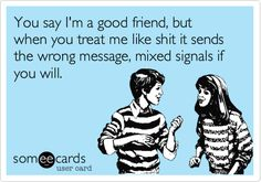 You say I'm a good friend, but when you treat me like shit it sends the wrong message, mixed signals if you will.