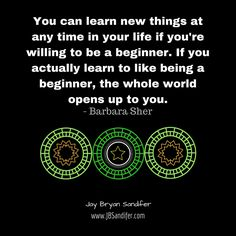 You can learn new things at any time in your life if you're willing to be a beginner. If you actually learn to like being a beginner, the whole world opens up to you. - Barbara Sher Jay Bryan Sandi...