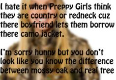 agree...wish one said how i hate when preppy girls think they are country or redneck cuz they go to a country concert and dress like a cowgirl or country person or even when they go to a truck and tractor pull and dress like a cowgirl/country girl....so then i can say sorry hunny but you don't look like you know the difference between a country life style and a city life style