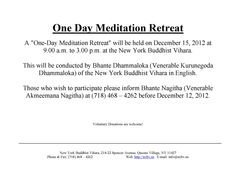 "A ""One-Day Meditation Retreat will be held on December 15, 2012 at 9.00 a.m. to 3.00 p.m. at the New York Buddhist Vihara. This will be conducted by Bhante Dhammaloka (Venerable Kurunegoda Dhammaloka) of the New York Buddhist Vihara in English. Those who wish to participate please inform Bhante Nagitha (Venerable Akmeemana Nagitha) at (718) 468 – 4262 before December 12, 2012."