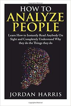 How to Analyze People: Learn 34 Ways to Instantly Read Anybody on Sight and Completely Understand Why They Do the Things They Do (Human Psychology, Confidence, Anxiety, Social Skills, Stress): Jordan Harris: 9781511958325: Amazon.com: Books